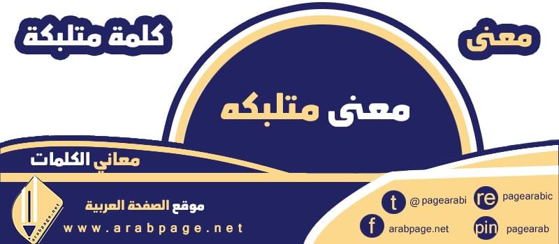 معنى كلمة متلبكه على الخضار معاني الكلمات - الصفحة العربية